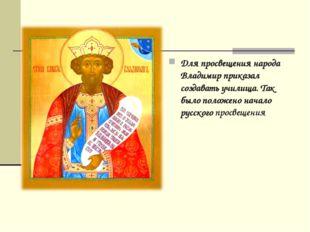 Для просвещения народа Владимир приказал создавать училища. Так было положено