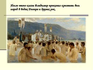 После этого князь Владимир приказал крестить весь народ в водах Днепра и друг