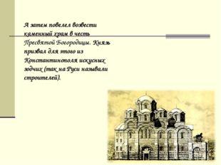 А затем повелел возвести каменный храм в честь Пресвятой Богородицы. Князь п
