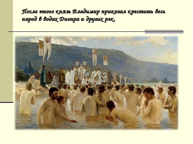 После этого князь Владимир приказал крестить весь народ в водах Днепра и друг...