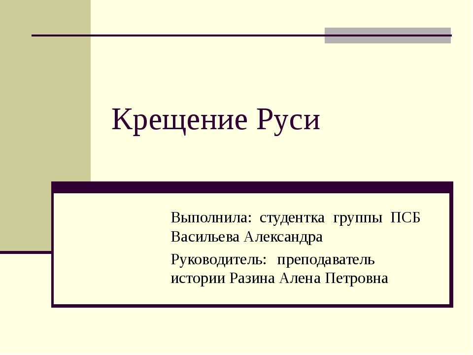 Крещение Руси Выполнила: студентка группы ПСБ Васильева Александра Руко...