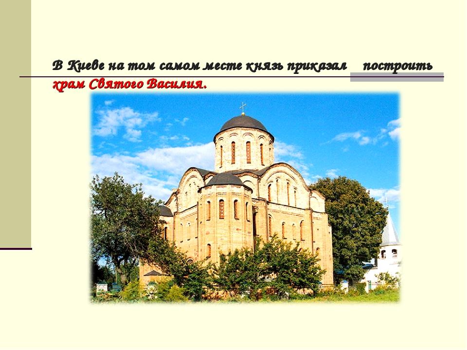 В Киеве на том самом месте князь приказал построить храм Святого Василия.