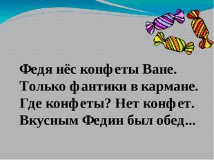 Федя нёс конфеты Ване. Только фантики в кармане. Где конфеты? Нет конфет. Вку