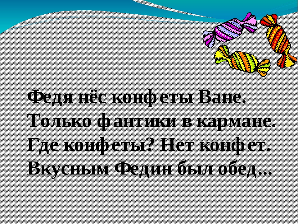 Федя нёс конфеты Ване. Только фантики в кармане. Где конфеты? Нет конфет. Вку...