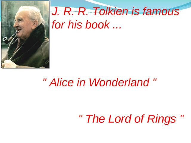 "J. R. R. Tolkien is famous for his book ... "" Alice in Wonderland "" "" The Lor..."