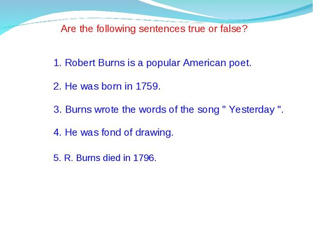 Are the following sentences true or false? 1. Robert Burns is a popular Ameri...
