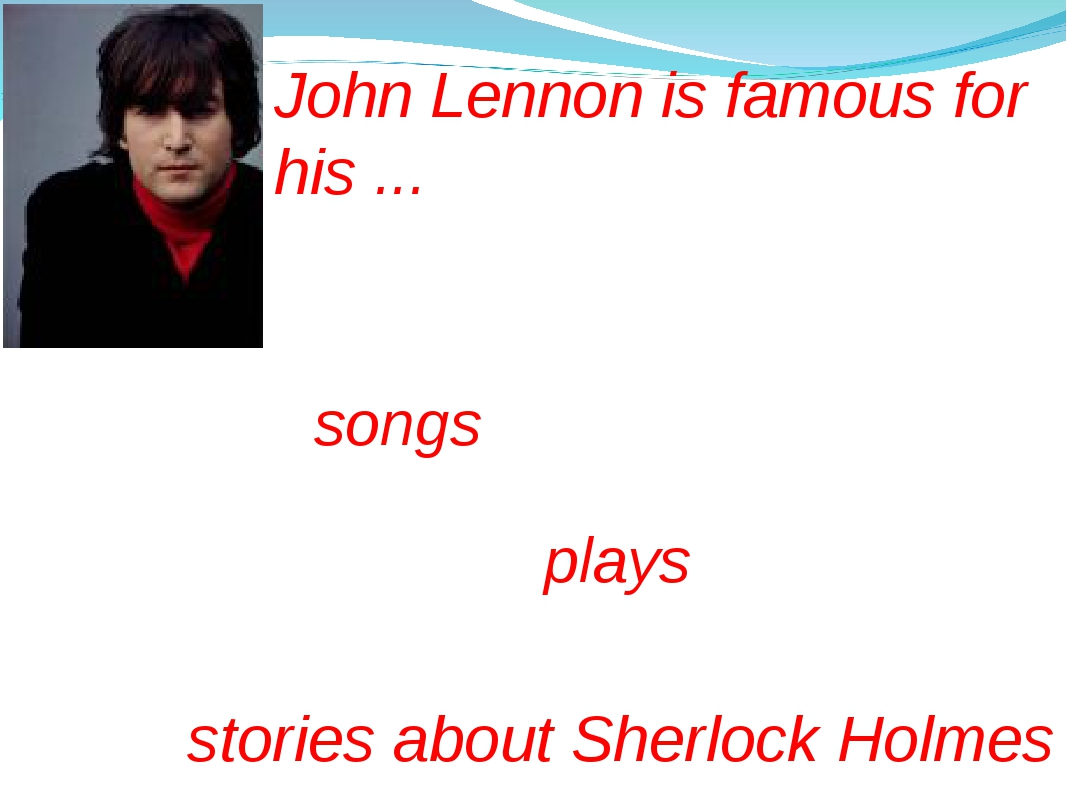 John Lennon is famous for his ... plays stories about Sherlock Holmes songs