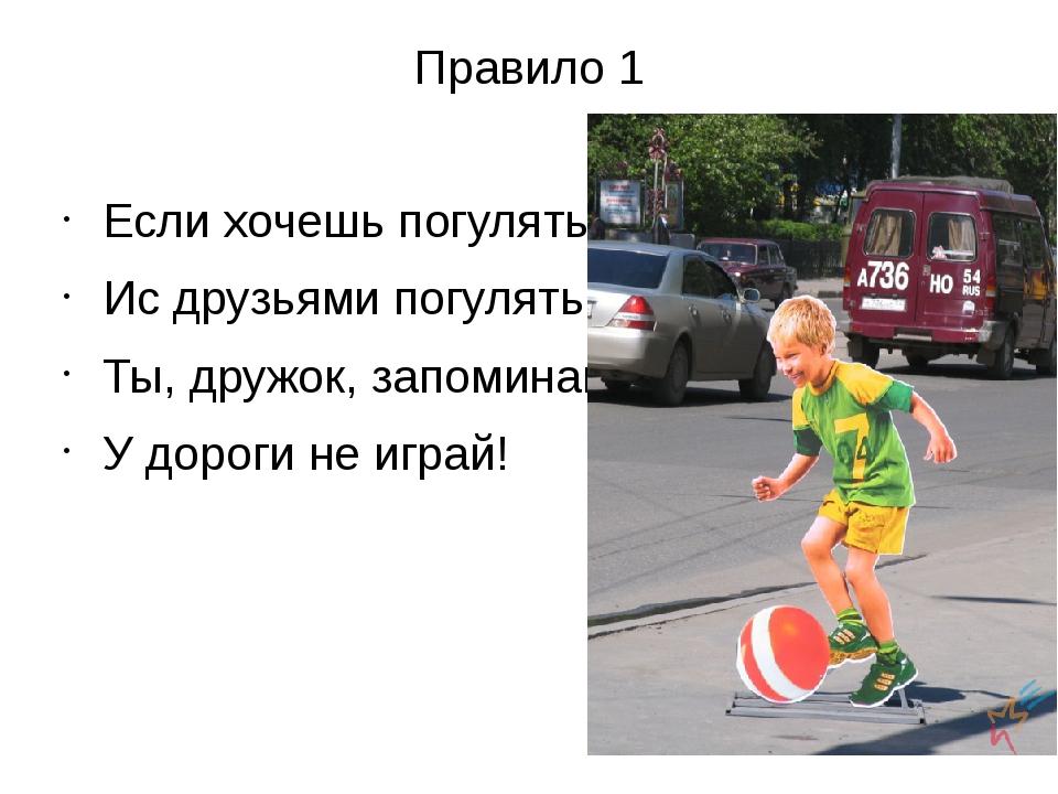 Правило 1 Если хочешь погулять Ис друзьями погулять,- Ты, дружок, запоминай:...