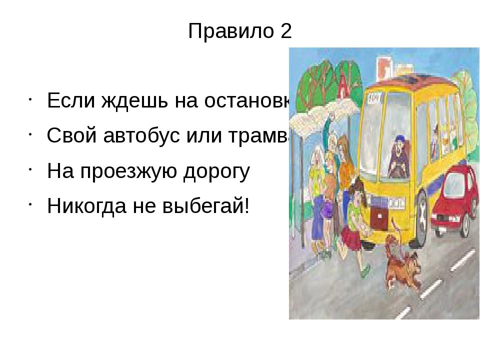 Правило 2 Если ждешь на остановке Свой автобус или трамвай, На проезжую дорог...