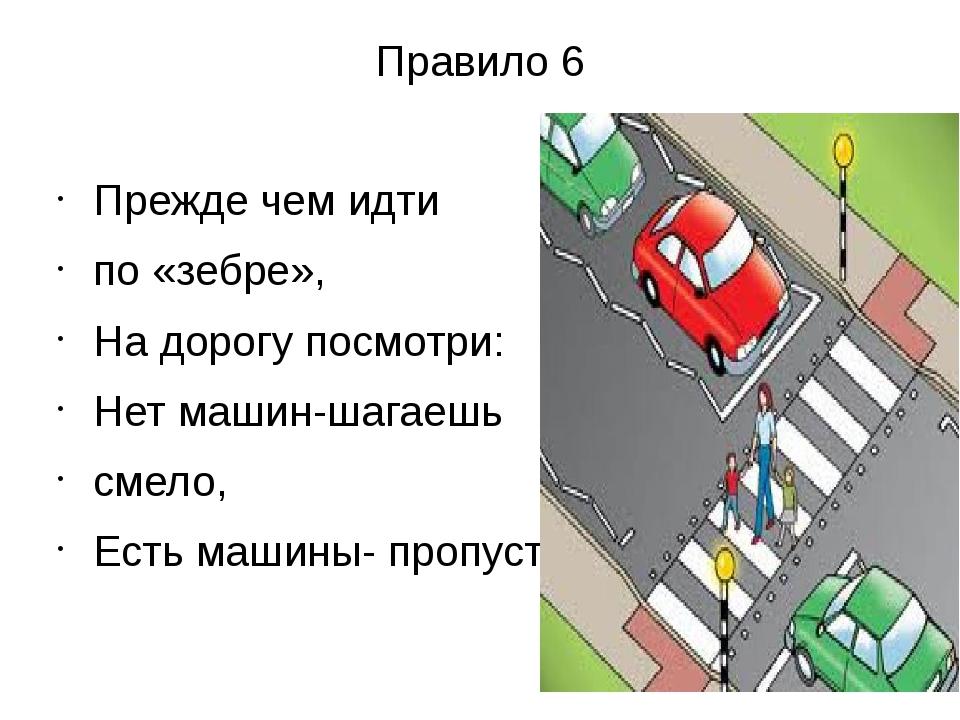 Правило 6 Прежде чем идти по «зебре», На дорогу посмотри: Нет машин-шагаешь с...