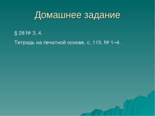 Домашнее задание § 28 № 3, 4. Тетрадь на печатной основе, с. 113, № 1–4.