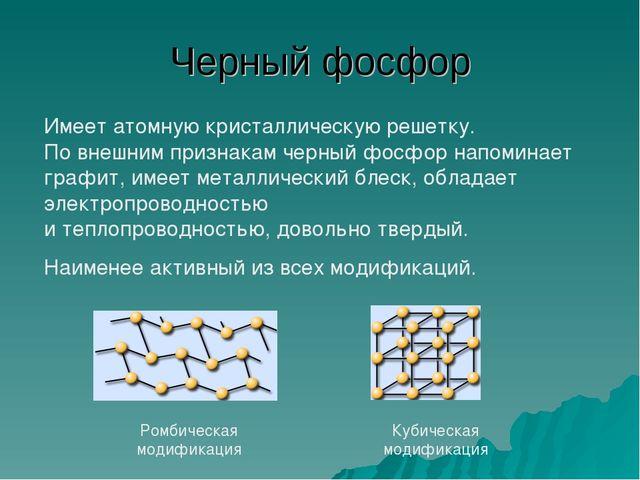 Черный фосфор Ромбическая модификация Кубическая модификация Имеет атомную кр...