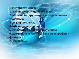 В Интернете можно: 1. найти информацию обо всем, 2. общаться с друзьями и нах
