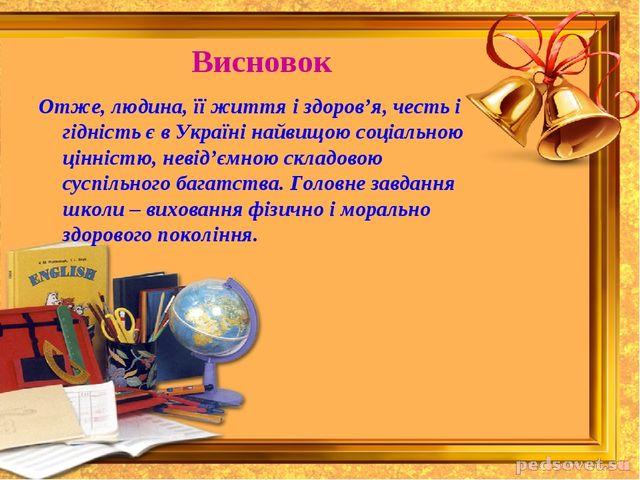 Висновок Отже, людина, її життя і здоров'я, честь і гідність є в Україні найв...