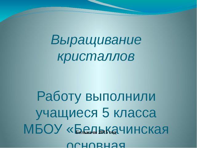 Выращивание кристаллов Работу выполнили учащиеся 5 класса МБОУ «Белькачинская...