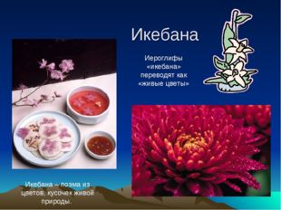 Икебана Икебана – поэма из цветов, кусочек живой природы. Иероглифы «икебана»