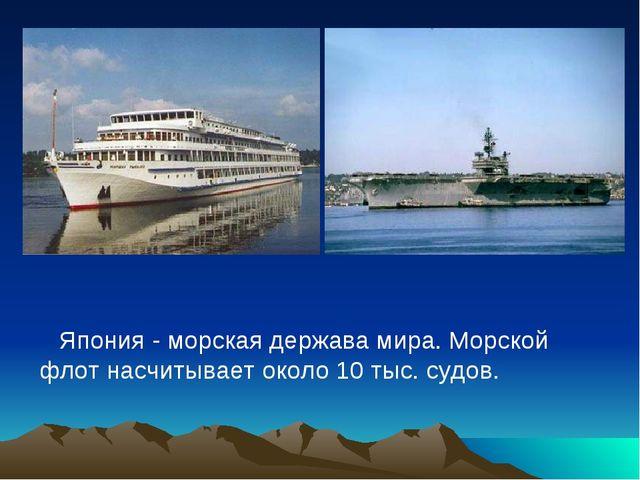 Япония - морская держава мира. Морской флот насчитывает около 10 тыс. судов.