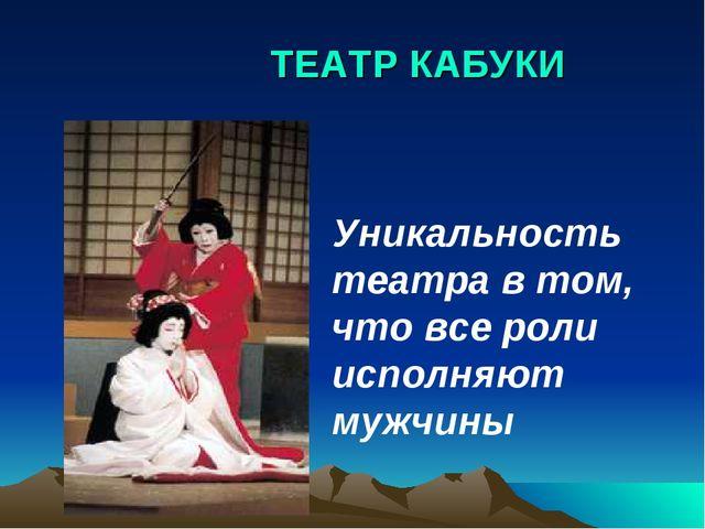 ТЕАТР КАБУКИ Уникальность театра в том, что все роли исполняют мужчины