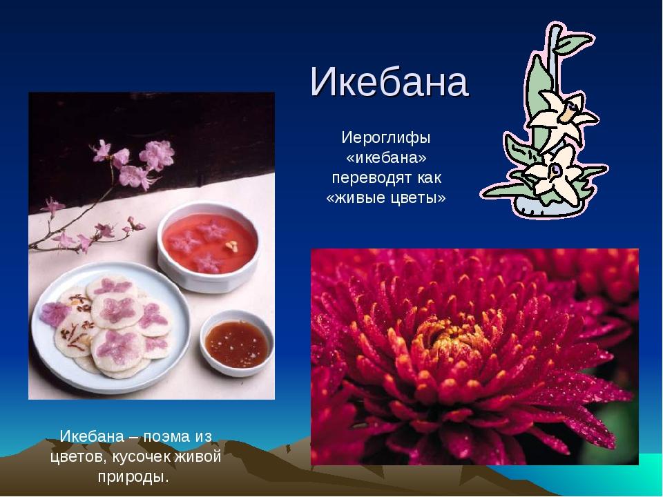 Икебана Икебана – поэма из цветов, кусочек живой природы. Иероглифы «икебана»...