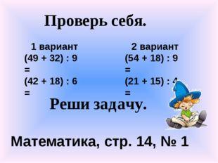 1 вариант (49 + 32) : 9 = (42 + 18) : 6 = 2 вариант (54 + 18) : 9 = (21 + 15)
