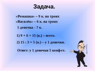 «Ромашка» – 9 к. на троих «Василёк» – 6 к. на троих 1 девочка - ? к. 1) 9 + 6