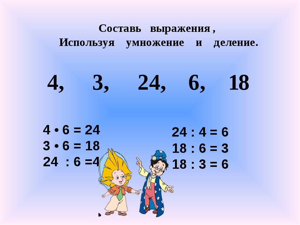 4, 3, 24, 6, 18 Составь выражения , Используя умножение и деление. 4 • 6 = 24...
