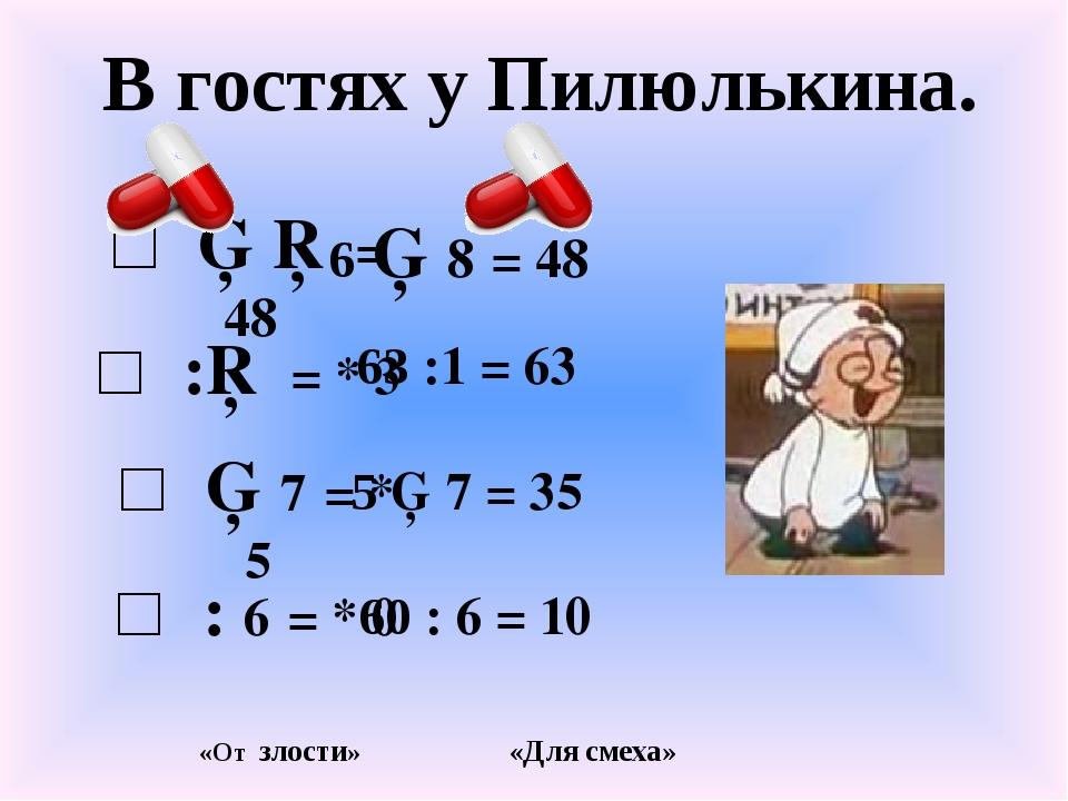 В гостях у Пилюлькина. □ ▪ □ = 48 □ ▪ 7 = * 5 □ :□ = * 3 □ : 6 = * 0 6 ▪ 8 =...