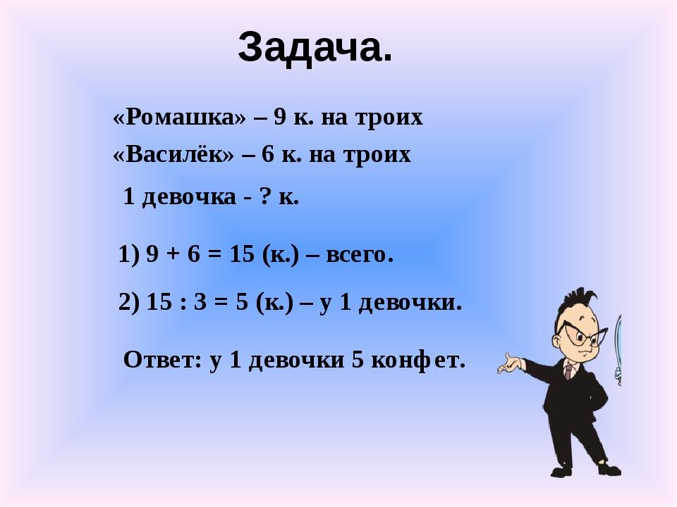 «Ромашка» – 9 к. на троих «Василёк» – 6 к. на троих 1 девочка - ? к. 1) 9 + 6...