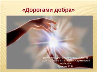 «Дорогами добра» Выполнила: учитель начальных классов МОУ «СОШ № 4 г. Ртищев