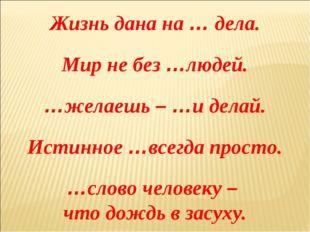 Жизнь дана на … дела. Мир не без …людей. …желаешь – …и делай. Истинное …всегд