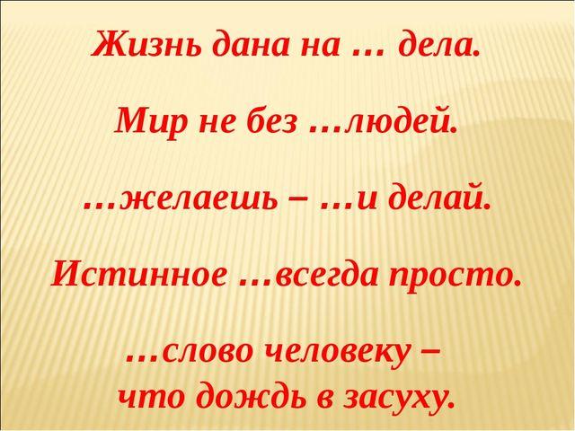Жизнь дана на … дела. Мир не без …людей. …желаешь – …и делай. Истинное …всегд...