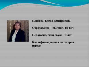 Плисова Елена Дмитриевна Образование: высшее , НГПИ Педагогический стаж: 13л