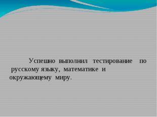 Успешно выполнил тестирование по русскому языку, математике и окружающему ми