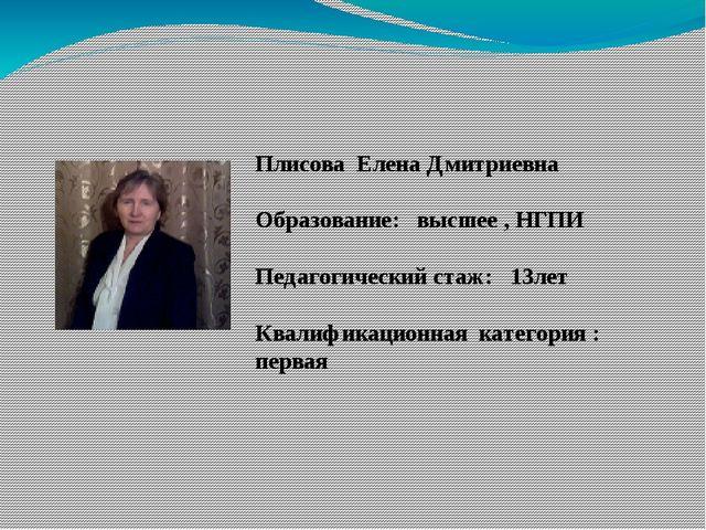 Плисова Елена Дмитриевна Образование: высшее , НГПИ Педагогический стаж: 13л...