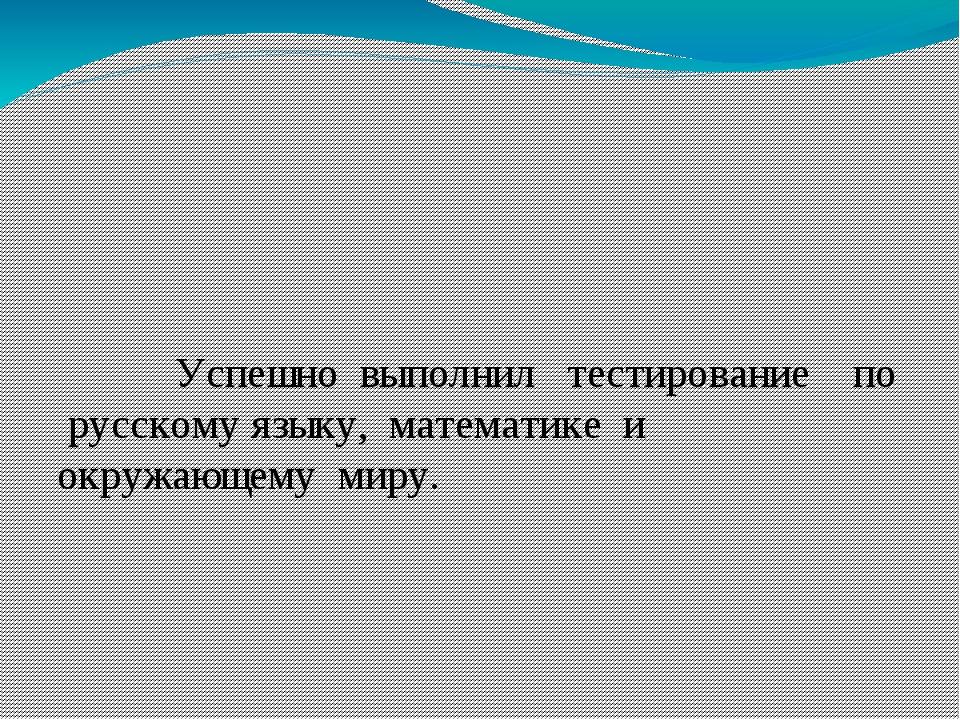 Успешно выполнил тестирование по русскому языку, математике и окружающему ми...