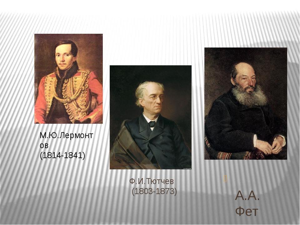 Ф.И.Тютчев (1803-1873) А.А.Фет (1820-1892) М.Ю.Лермонтов (1814-1841)