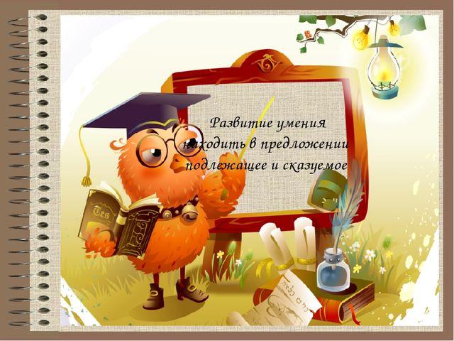Развитие умения находить в предложении подлежащее и сказуемое Электронное по...