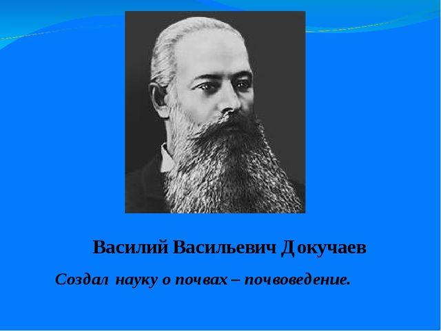 Василий Васильевич Докучаев Создал науку о почвах – почвоведение.