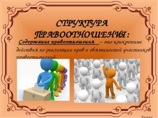 СТРУКТУРА ПРАВООТНОШЕНИЯ: Содержание правоотношения – это конкретные действия