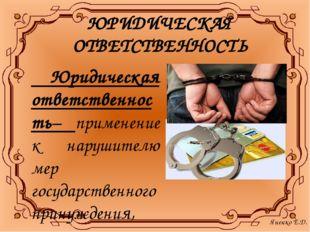ЮРИДИЧЕСКАЯ ОТВЕТСТВЕННОСТЬ Юридическая ответственность– применение к нарушит