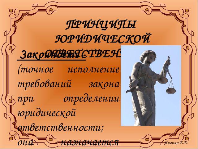 ПРИНЦИПЫ ЮРИДИЧЕСКОЙ ОТВЕТСТВЕННОСТИ: Законность - (точное исполнение требова...