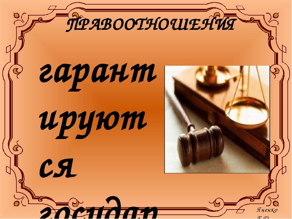 ПРАВООТНОШЕНИЯ гарантируются государством и обеспечиваются государственным пр...