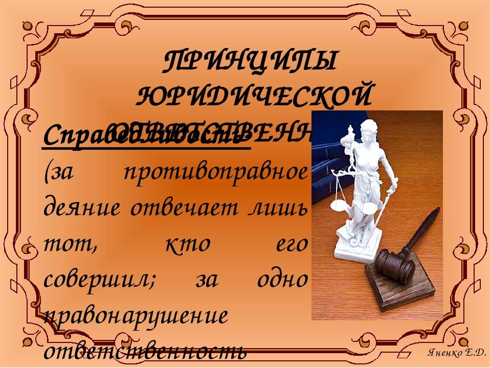 ПРИНЦИПЫ ЮРИДИЧЕСКОЙ ОТВЕТСТВЕННОСТИ: Справедливость- (за противоправное деян...