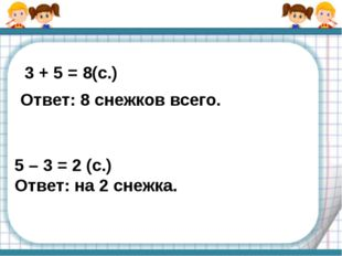 3 + 5 = 8(с.) Ответ: 8 снежков всего. 5 – 3 = 2 (с.) Ответ: на 2 снежка.