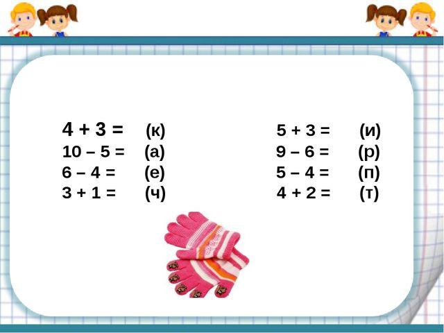 4 + 3 = (к) 5 + 3 = (и) 10 – 5 = (а) 9 – 6 = (р) 6 – 4 = (е) 5 – 4 = (п) 3 +...
