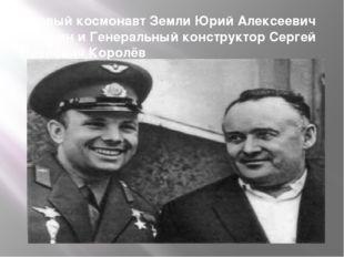 Первый космонавт Земли Юрий Алексеевич Гагарин и Генеральный конструктор Серг
