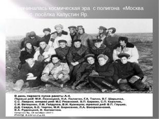 Но начиналась космическая эра с полигона «Москва – 400», с посёлка Капустин Яр.