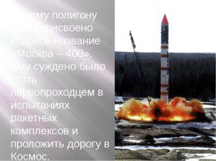 Новому полигону было присвоено кодовое название «Москва – 400». Ему суждено б