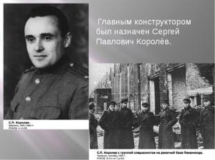Главным конструктором был назначен Сергей Павлович Королёв.