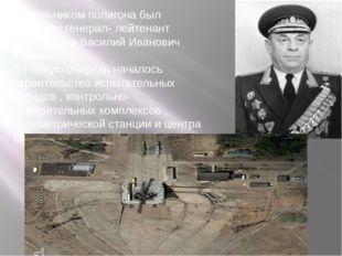 Начальником полигона был назначен генерал- лейтенант артиллерии Василий Ивано